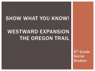 Show What You Know! Westward Expansion The Oregon Trail