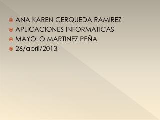 ANA KAREN CERQUEDA RAMIREZ APLICACIONES INFORMATICAS MAYOLO MARTINEZ PEÑA 26/abril/2013
