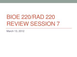 BIOE 220/rad 220 Review session 7
