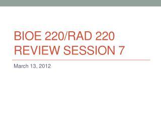 BIOE 220/rad 220 Review session 7