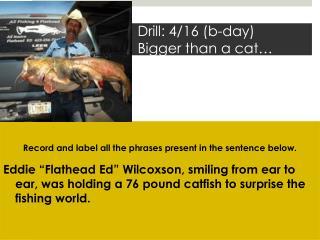 Drill: 4/16 ( b -day)     Bigger than a cat…