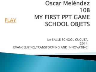 Oscar Mel�ndez 10B MY FIRST PPT GAME SCHOOL OBJETS