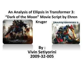 "An  Analysis of Ellipsis  in Transformer 3 : ""Dark of the Moon"" Movie Script by  Ehren Kruger"