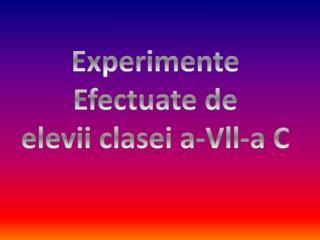 Experimente Efectuate de  elevii clasei  a-Vll-a  C