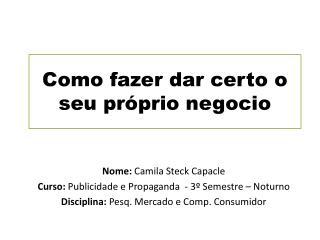 Nome:  Camila  Steck Capacle Curso:  Publicidade e Propaganda  - 3º Semestre – Noturno
