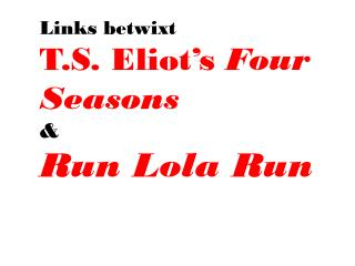 Links betwixt T.S. Eliot's  Four Seasons  & Run Lola Run