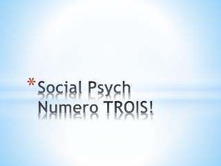 Social Psych Numero  TROIS!