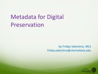 Metadata for  Digital Preservation by  Friday Valentine, MLS friday.valentine@chemeketa.edu