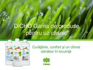 DiCHO  Gama de produse pentru uz casnic
