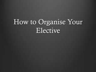 How to  Organise  Your Elective