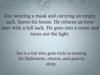 Joe is a kid who goes trick-or-treating for Halloween, returns, and goes to sleep.
