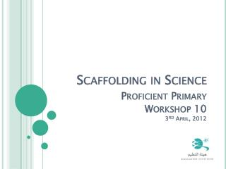 Scaffolding in Science Proficient Primary Workshop 10  3 rd  April, 2012