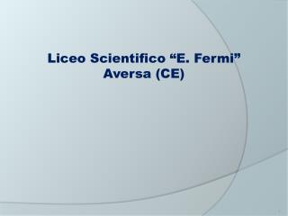 """Liceo Scientifico """"E. Fermi"""" Aversa (CE)"""