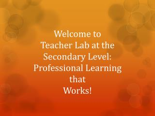 Welcome to  Teacher Lab at the Secondary Level:  P rofessional  L earning  that  Works!