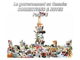 Le gouvernement au Canada: CORRECTIONS &  NOTES Partie B