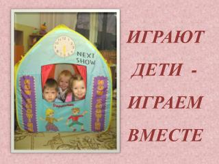 ИГРАЮТ   ДЕТИ  - ИГРАЕМ  ВМЕСТЕ