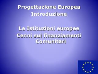 Progettazione Europea Introduzione  Le Istituzioni europee Cenni sui finanziamenti Comunitari