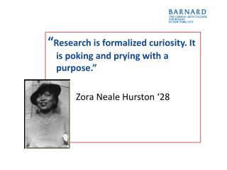 """"""" Research is formalized curiosity. It is poking and prying with a purpose."""""""