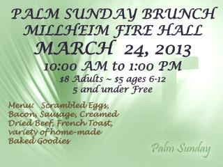 PALM SUNDAY BRUNCH MILLHEIM FIRE HALL MARCH  24, 2013 10:00 AM to 1:00 PM $8 Adults ~ $5 ages 6-12