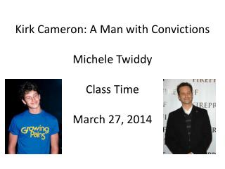 Kirk Cameron: A Man with Convictions Michele Twiddy Class Time March 27, 2014