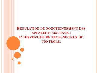 Régulation  du fonctionnement des appareils génitaux : intervention de trois niveaux de contrôle.