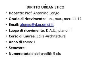 DIRITTO URBANISTICO Docente : Prof. Antonino Longo Orario di ricevimento : lun., mar., mer. 11-12