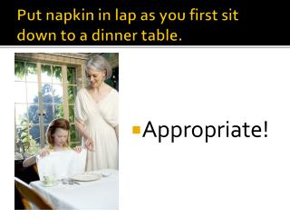 Put napkin in lap as you first sit down to a dinner table.
