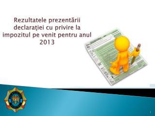 Rezultatele prezentării declaraţiei cu privire la impozitul pe venit pentru anul 201 3