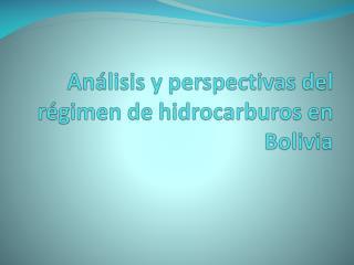 An�lisis y perspectivas del r�gimen de hidrocarburos en Bolivia