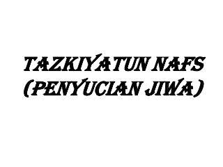 TAZKIYATUN  NAFS (PENYUCIAN JIWA)