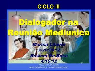 CICLO III  Dialogador  na  Reunião  Mediunica Marisa  Liborio 3 /28/2012 Rosana De Rosa 4/15/12