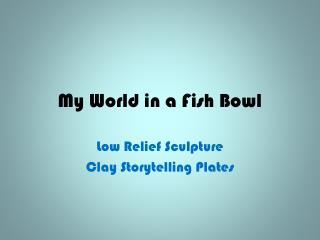 My World in a Fish Bowl