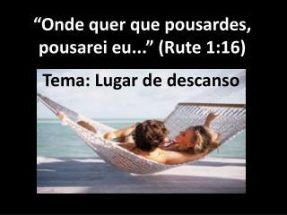 """""""Onde quer que pousardes, pousarei eu..."""" (Rute 1:16)"""