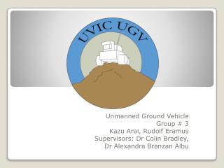 Unmanned Ground Vehicle Group # 3 Kazu Arai, Rudolf  Eramus Supervisors:  Dr  Colin Bradley,