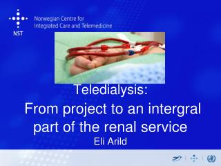 Teledialysis : From  project  to an  intergral  part  of the renal  service  Eli Arild