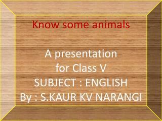 Know some animals  A presentation  for Class V   SUBJECT :  ENGLISH By : S.KAUR KV NARANGI