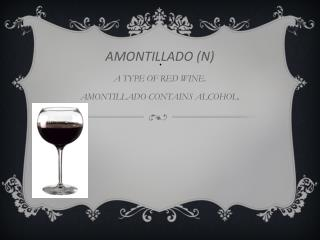 AMONTILLADO (N) A TYPE OF RED WINE. AMONTILLADO CONTAINS ALCOHOL.