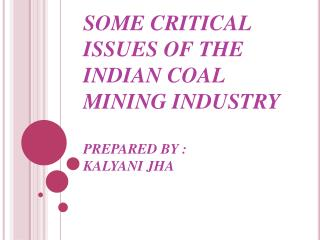 SOME CRITICAL ISSUES OF THE INDIAN COAL MINING INDUSTRY PREPARED BY : KALYANI JHA
