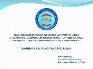 Presented by:                   Shri  Bickyforth  R.  Marak Programme Manager, FFDA