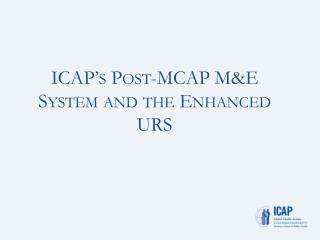 ICAP�s Post-MCAP M&E  System and the Enhanced URS