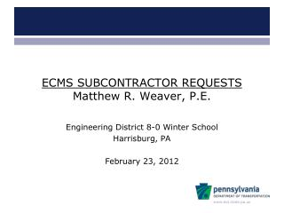 ECMS SUBCONTRACTOR REQUESTS Matthew R. Weaver, P.E.