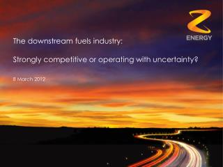 The downstream fuels industry:  Strongly competitive or operating with uncertainty?