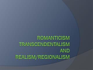 Romanticism Transcendentalism and realism/regionalism