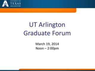 UT Arlington Graduate  Forum  March  19,  2014  Noon  – 2:00pm
