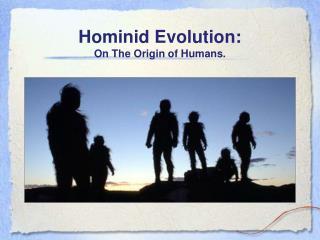 Hominid Evolution: On The Origin of Humans.