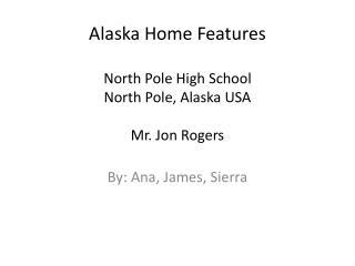 Alaska Home  Features North Pole High School North Pole, Alaska USA Mr. Jon Rogers