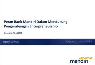 Peran Bank Mandiri Dalam Mendukung Pengembangan Enterpreneurship  Semarang, Maret 2012