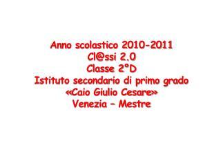 Anno scolastico 2010-2011 Cl@ssi 2.0 Classe 2°D Istituto secondario di primo grado