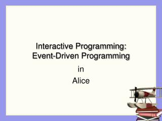 Interactive Programming: Event-Driven Programming