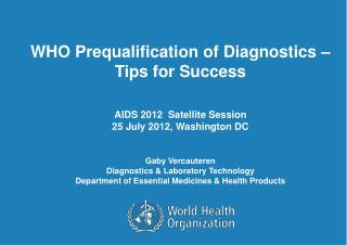 WHO Prequalification of Diagnostics –  Tips for Success  AIDS 2012  Satellite Session